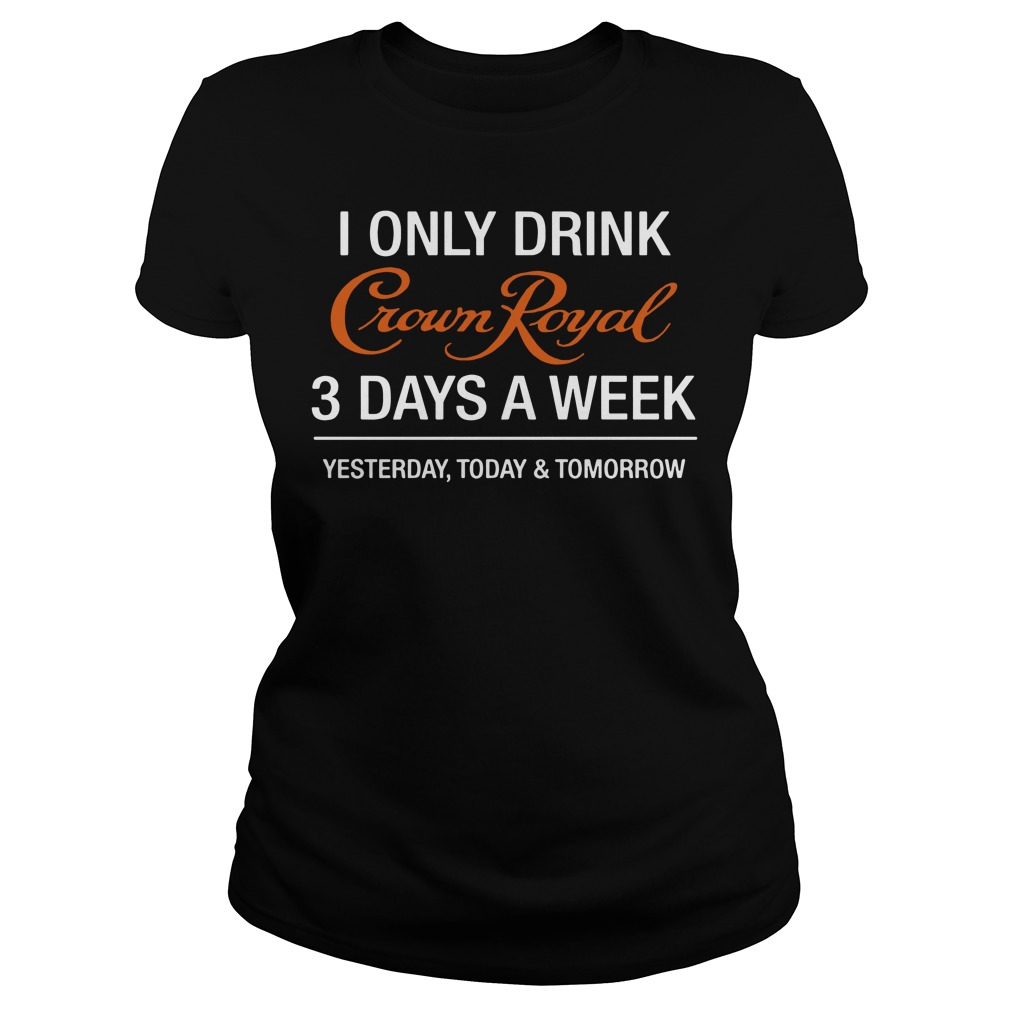 I Only Drink Crown Royal 3 Days A Week Yesterday Today Ladies Tee