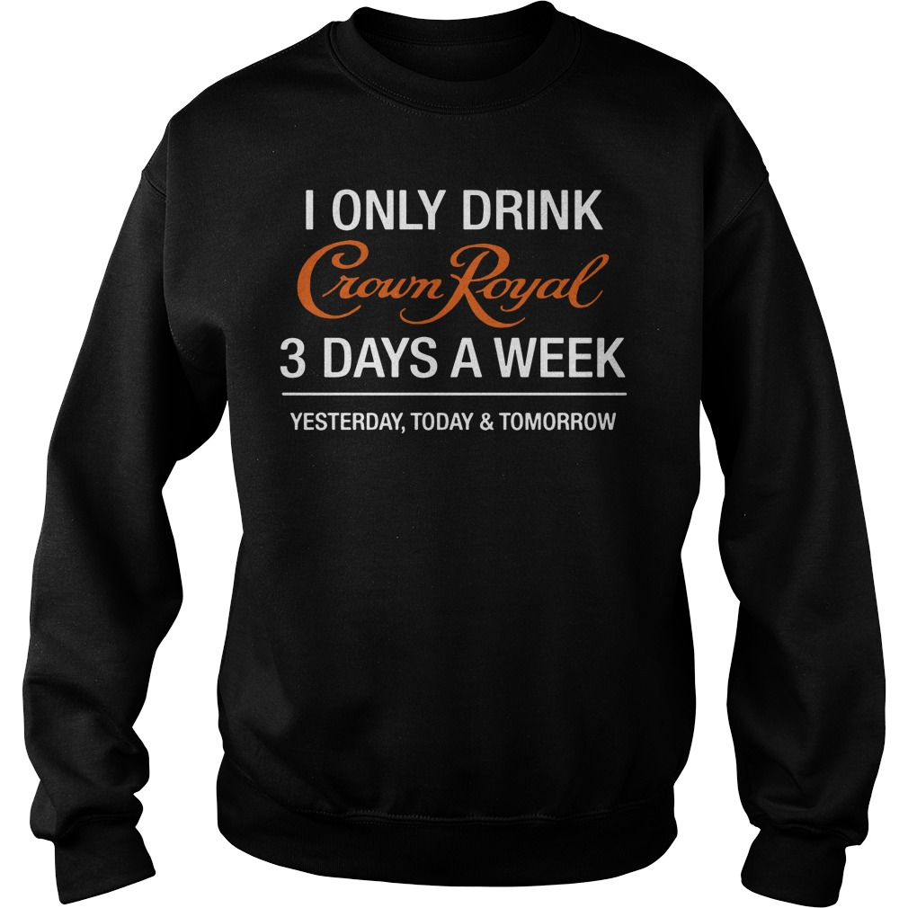 I Only Drink Crown Royal 3 Days A Week Yesterday Today Sweater