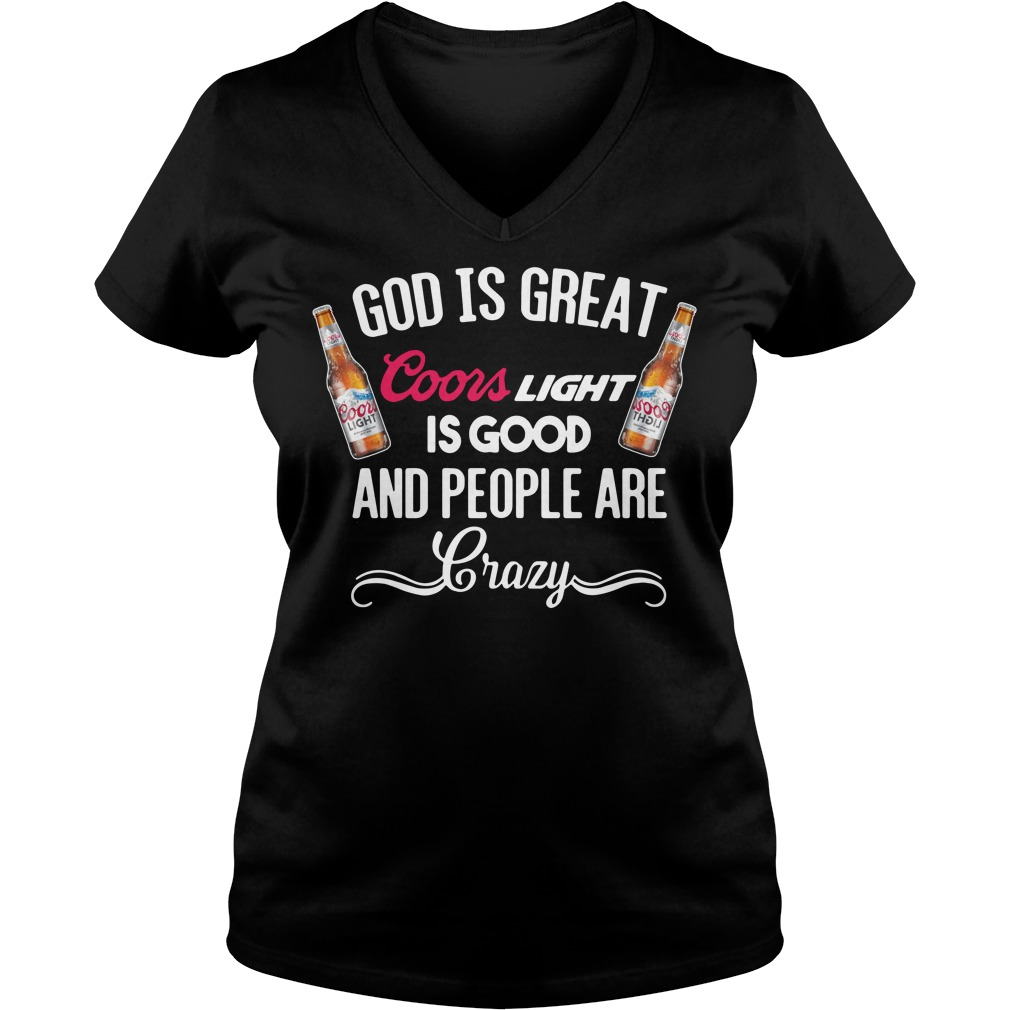 God Is Great Coors Light Is Good And People Are Crazy V-neck T-Shirt