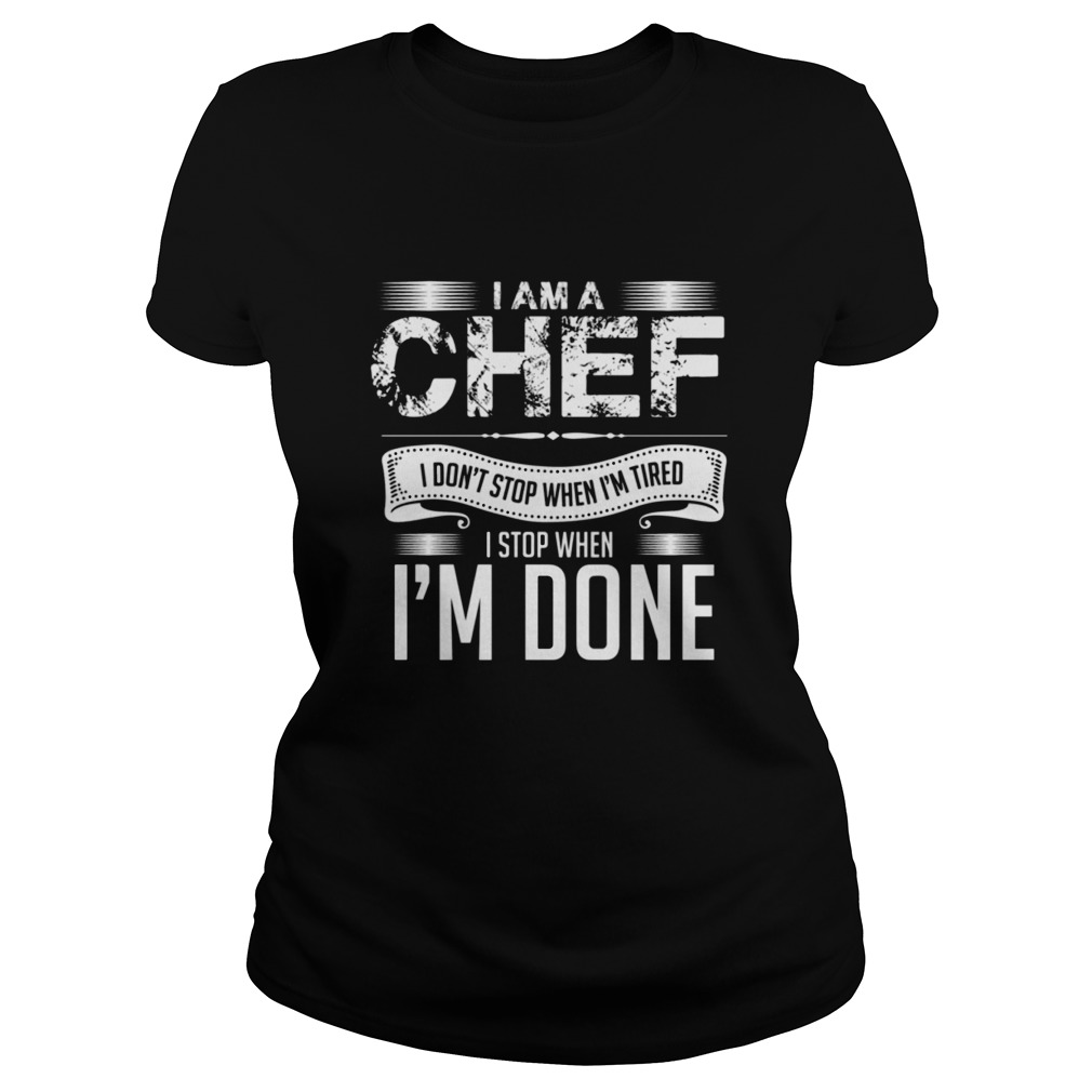I Am A Chef I Don't Stop When I'm Tired I Stop When I'm Done Ladies tee