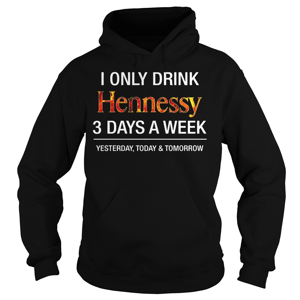 I Only Drink Hennessy 3 Days A Week Yesterday Today And Tomorrow Hoodie