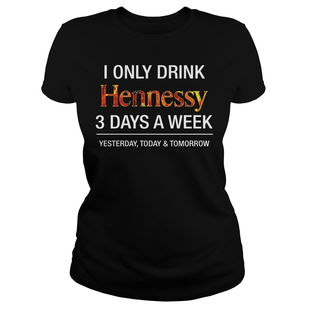 I Only Drink Hennessy 3 Days A Week Yesterday Today And Tomorrow Ladies Tee