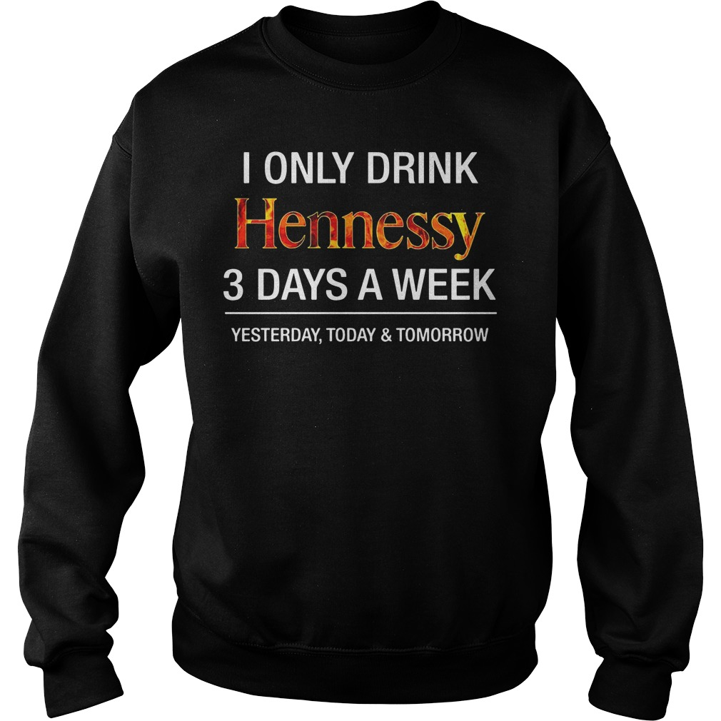I Only Drink Hennessy 3 Days A Week Yesterday Today And Tomorrow Sweater