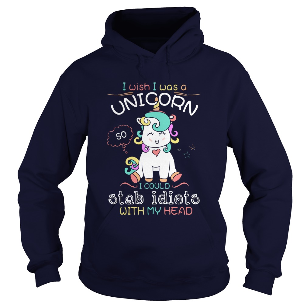 I Wish I Was A Unicorn So Stab Idiots With My Head Hoodie