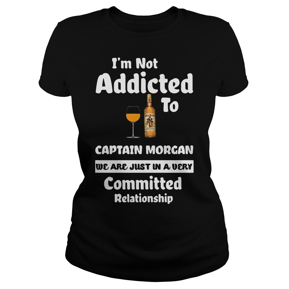 I'm Not Addicted To Captain Morgan We Are Just In A Very Ladies Tee