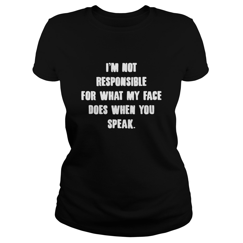 I'm Not Responsible For What My Face Does When You Speak Ladies tee