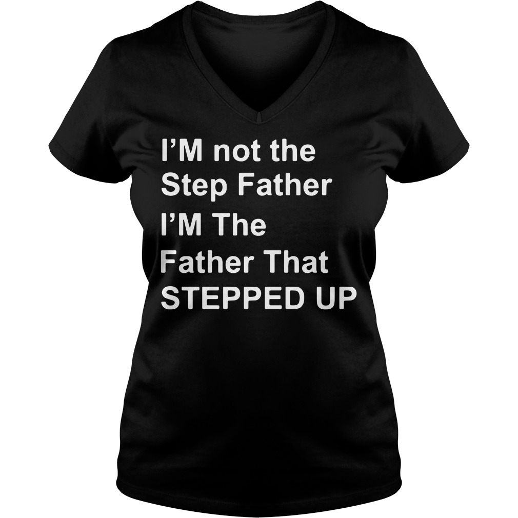 I'm Not The Step Father I'm The Father That Stepped Up V-neck t-shirt