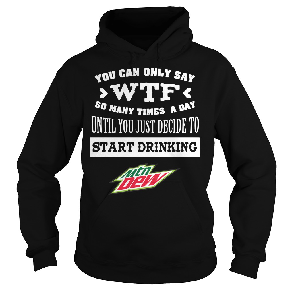 Mtn Dew You Can Only Say Wtf So Many Times A Day Until Hoodie