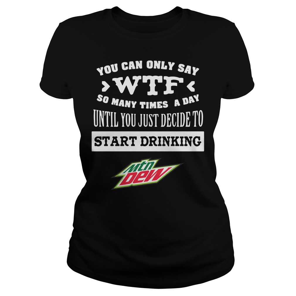 Mtn Dew You Can Only Say Wtf So Many Times A Day Until Ladies Tee