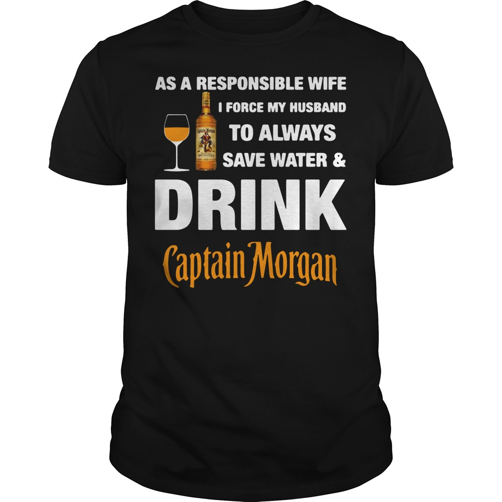 As A Responsible Wife I Force My Husband To Always Captain Morgan Guys shirt