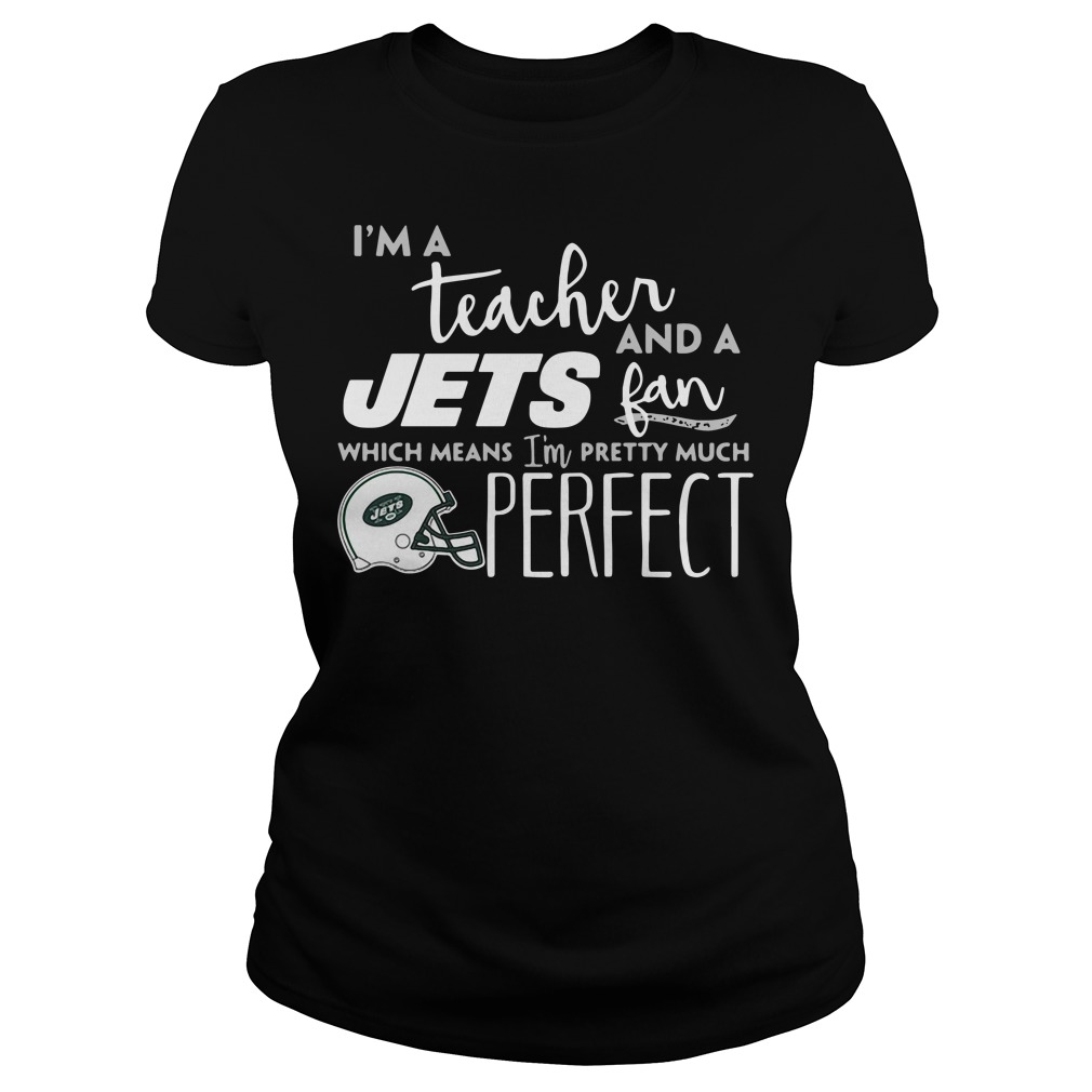 I'm A Teacher And A Jets Fan Which Means I'm Pretty Much Perfect Ladies Tee