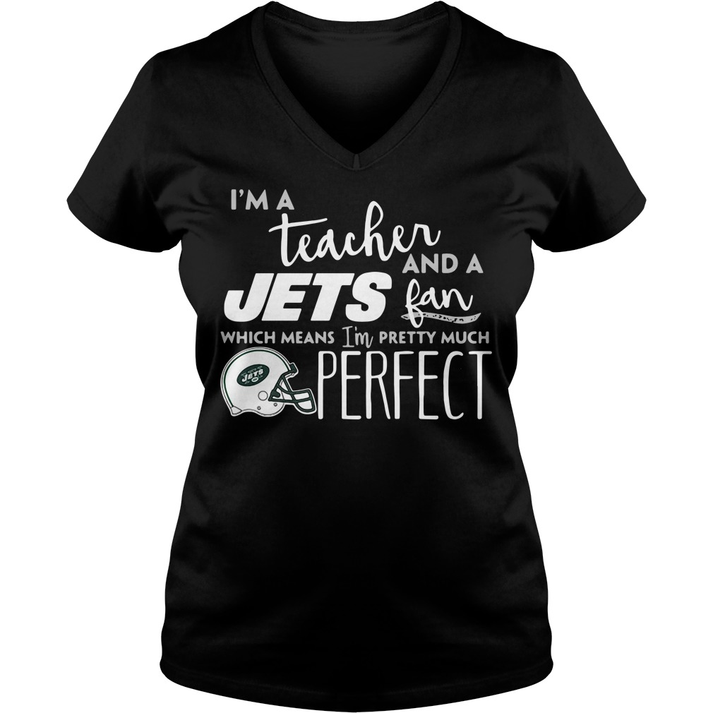 I'm A Teacher And A Jets Fan Which Means I'm Pretty Much Perfect V-neck T-shirt