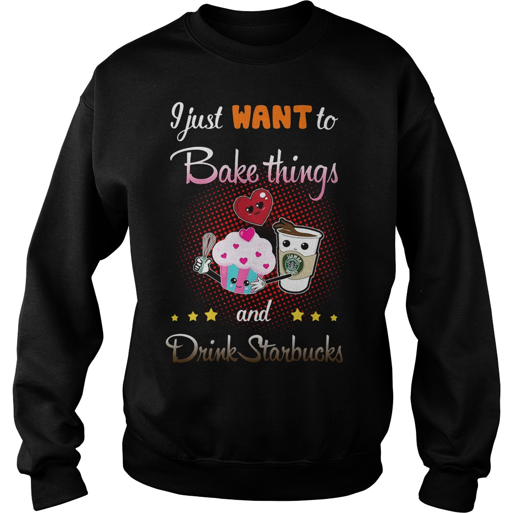 I Just Want To Bake Things And Drink Starbucks Sweater