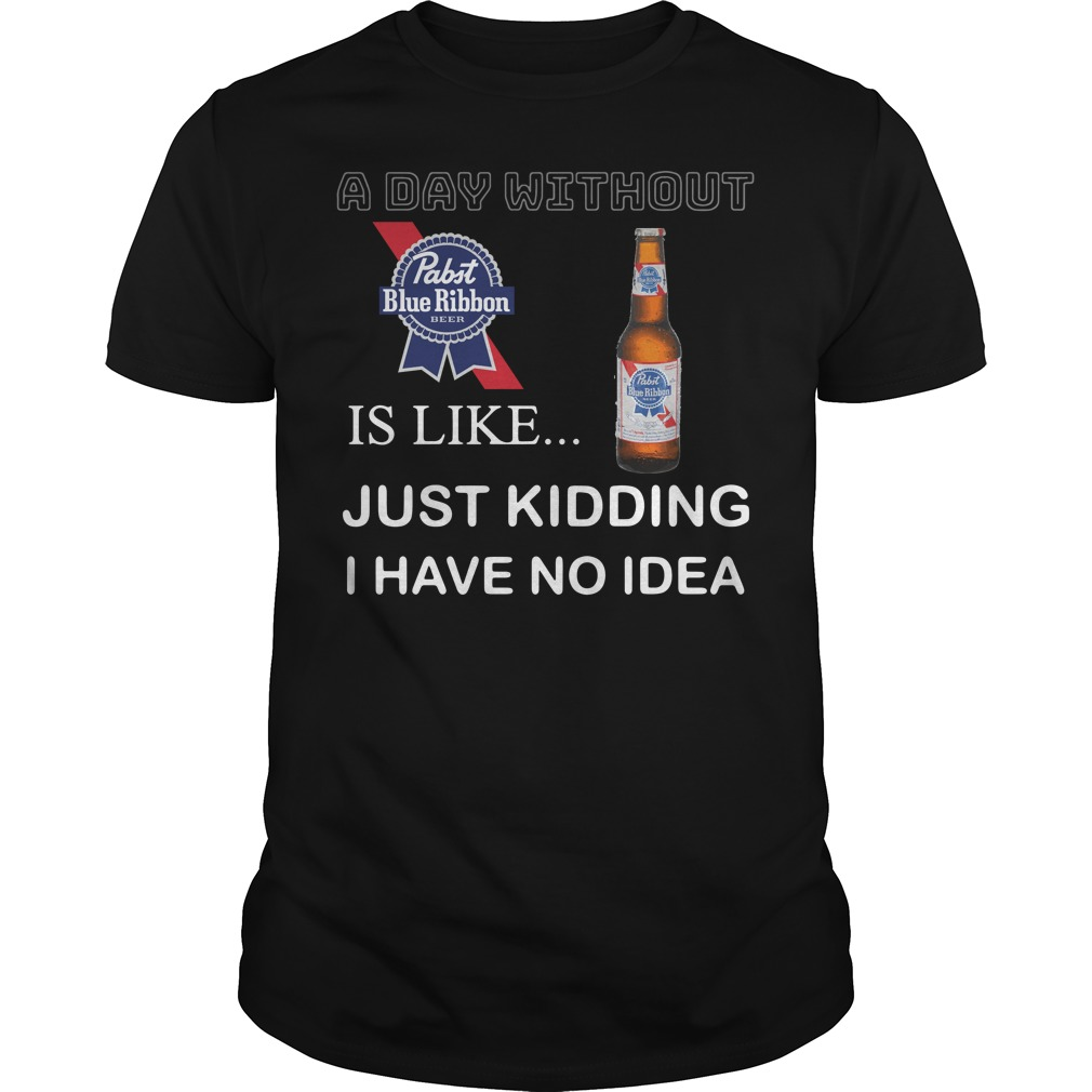 A Day Without Pabst Blue Ribbon Is Like Just Kidding I Have No Idea Shirt