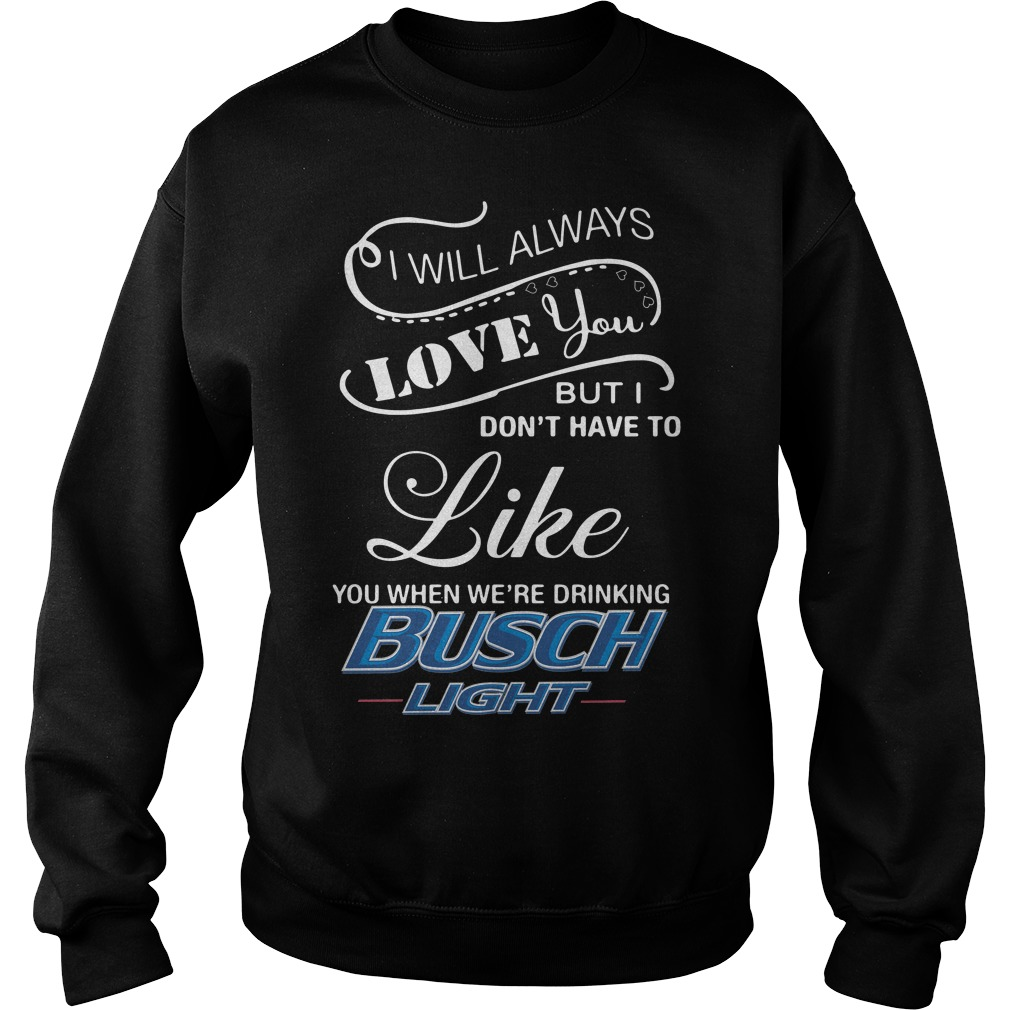I Don't Have To Like You When We're Drinking Busch Light Sweater