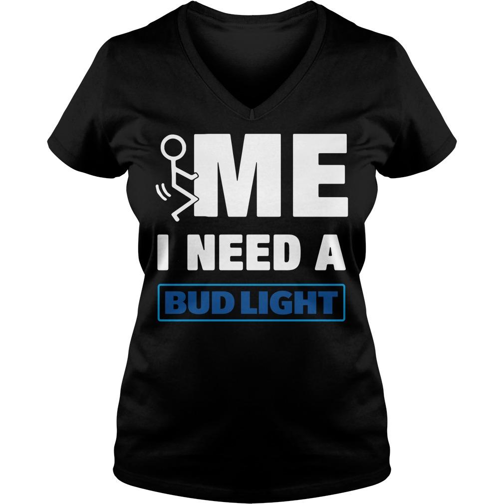Me I Need A Bud Light V-neck T-shirt