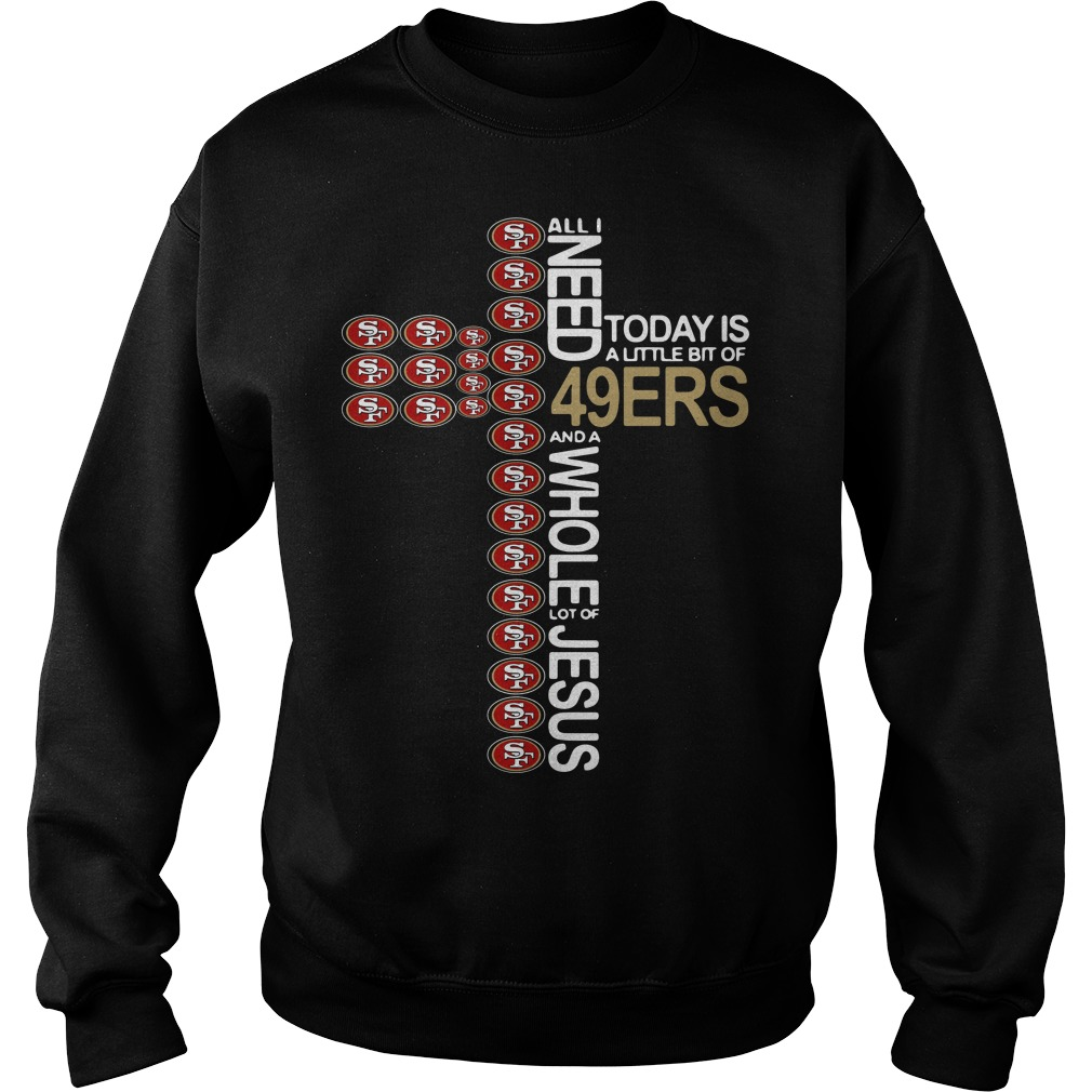 All I Need Today Is A Little Bit Of 49ers The Cross Jesus Sweater
