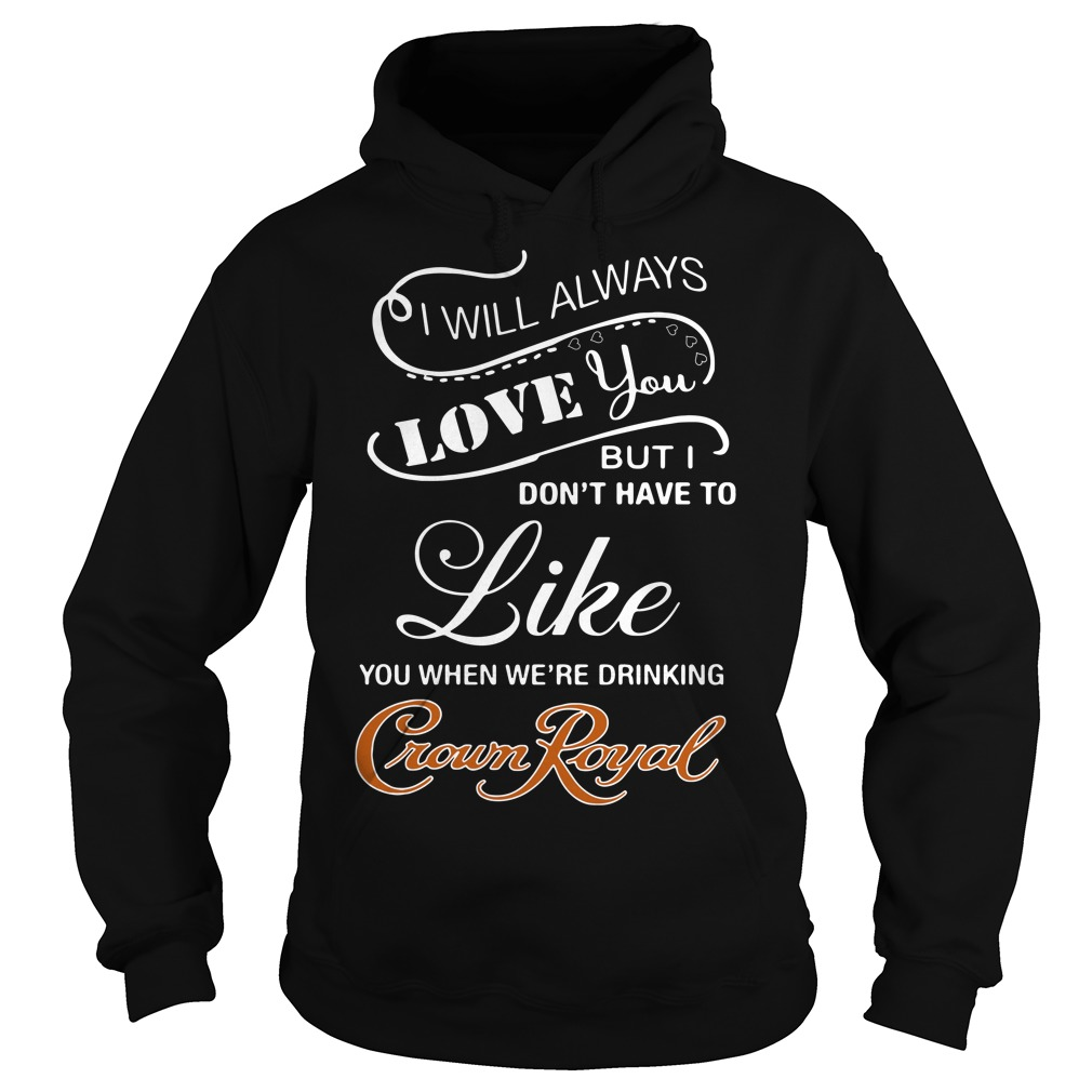 I Will Always Love You When You're Drinking Crown Royal Hoodie