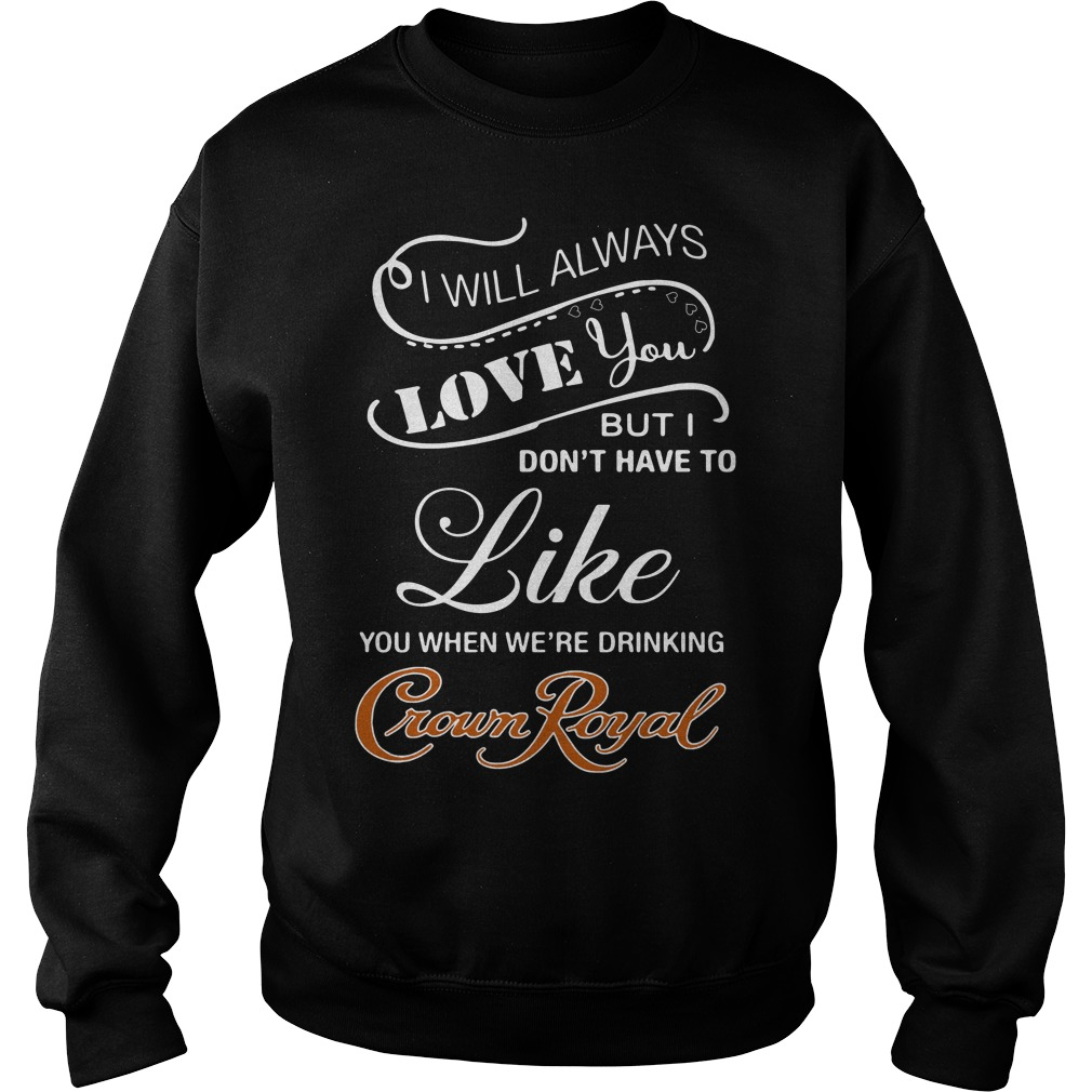 I Will Always Love You When You're Drinking Crown Royal Sweater