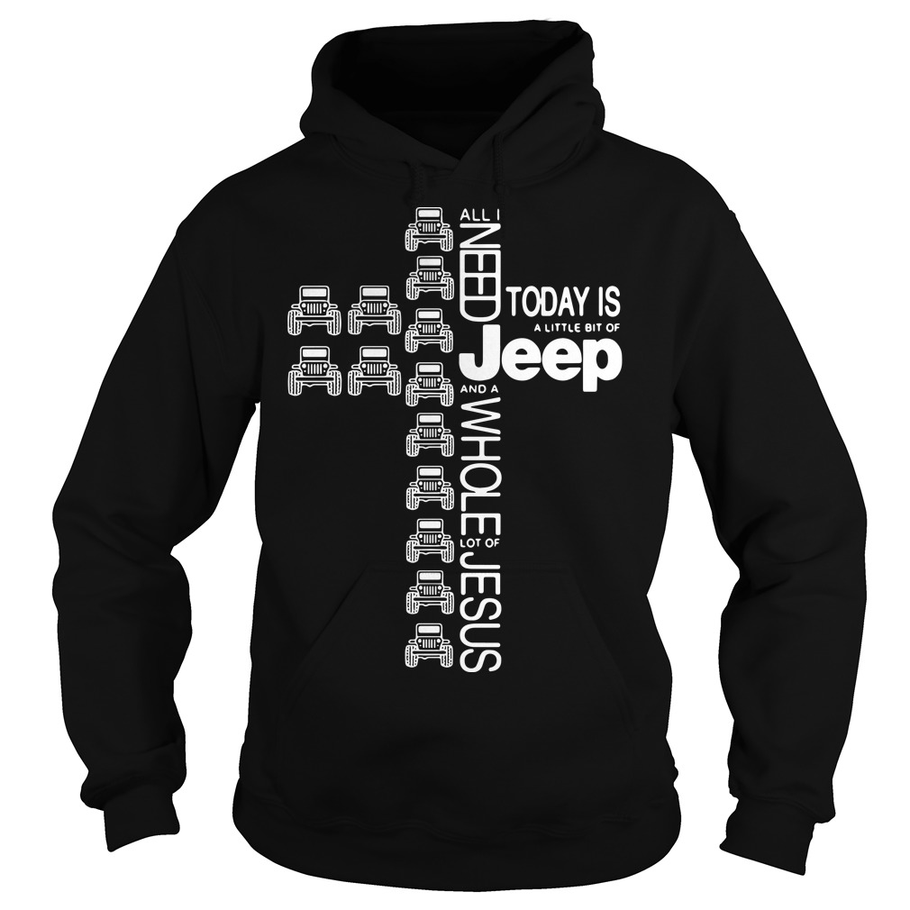 Cross Jeep All I Need Today Is A Little Bit Of Jeep The Cross Jesus Hoodie