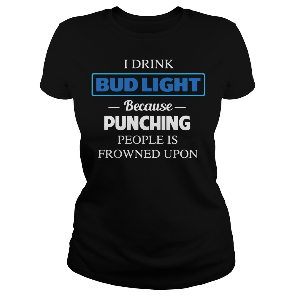 I Drink Bud Light Because Punching People Is Frowned Upon Ladies Tee