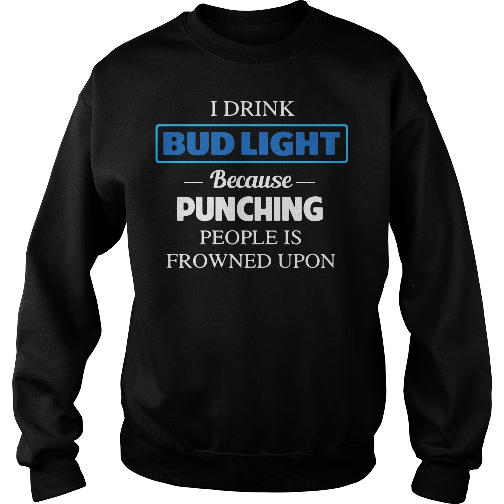 I Drink Bud Light Because Punching People Is Frowned Upon Sweater