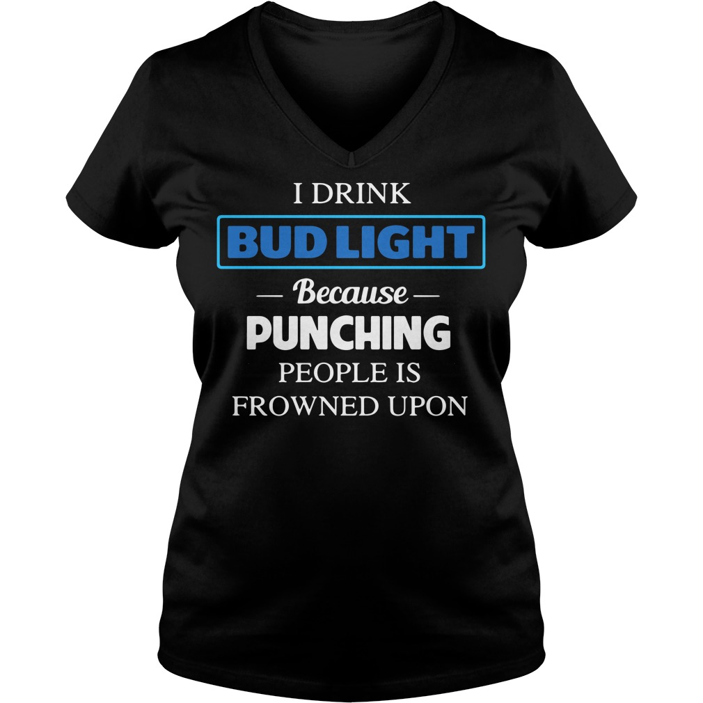 I Drink Bud Light Because Punching People Is Frowned Upon V-neck T-shirt