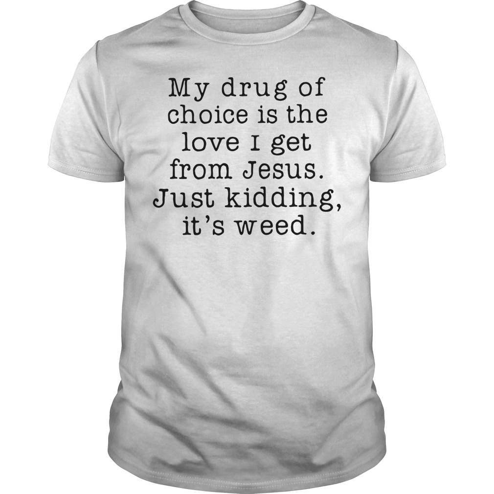 My Drug Of Choice Is The Love I Get From Jesus Just Kidding It's Weed Shirt
