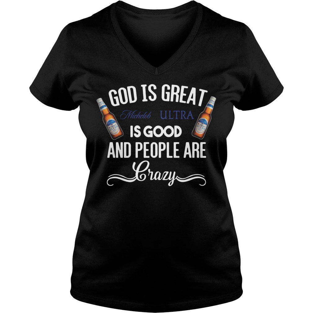 God Is Great Michelob Ultra Is Good And People Are Crazy V-neck T-shirt