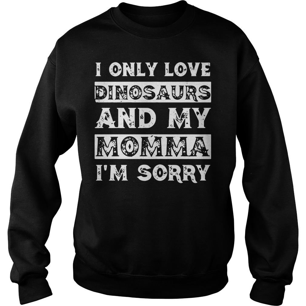 I Only Love Dinosaurs And My Momma I'm Sorry Sweater