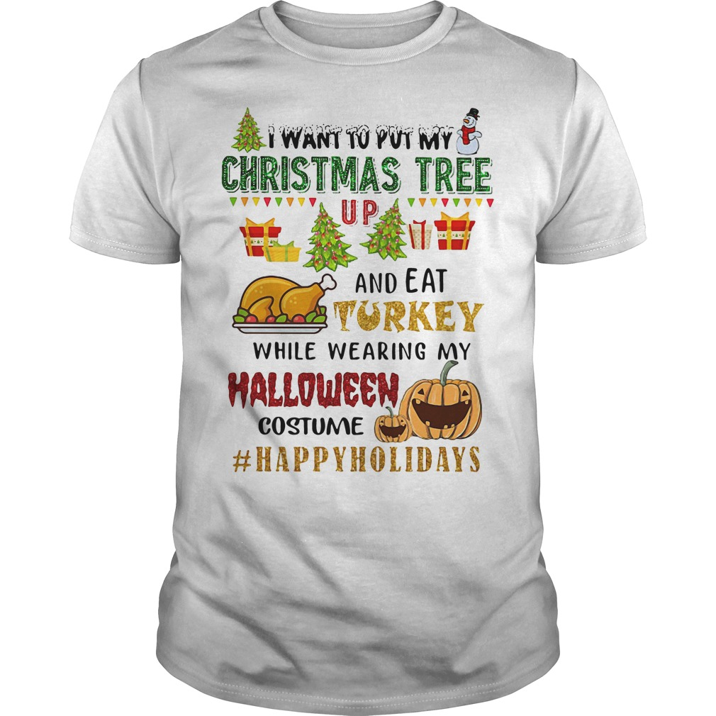I Want To Put My Christmas Tree Up And Eat Turkey Guys Shirt