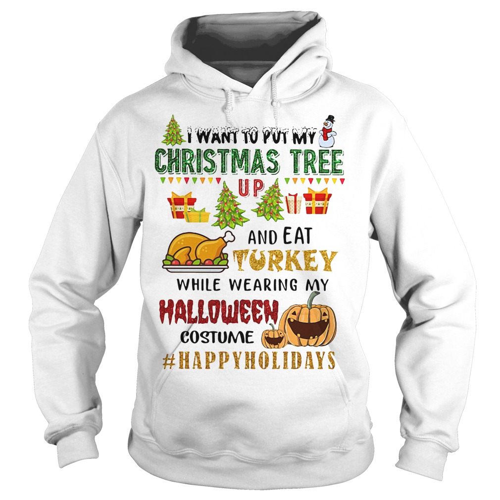 I Want To Put My Christmas Tree Up And Eat Turkey Hoodie