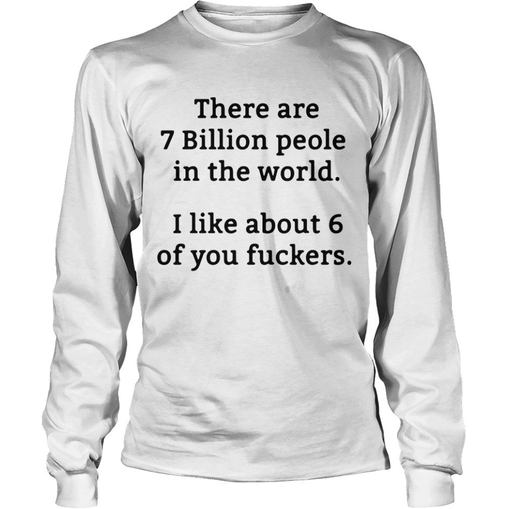 There Are 7 Billion People In The World I Like About 6 Of You Fuckers Longsleeve Tee