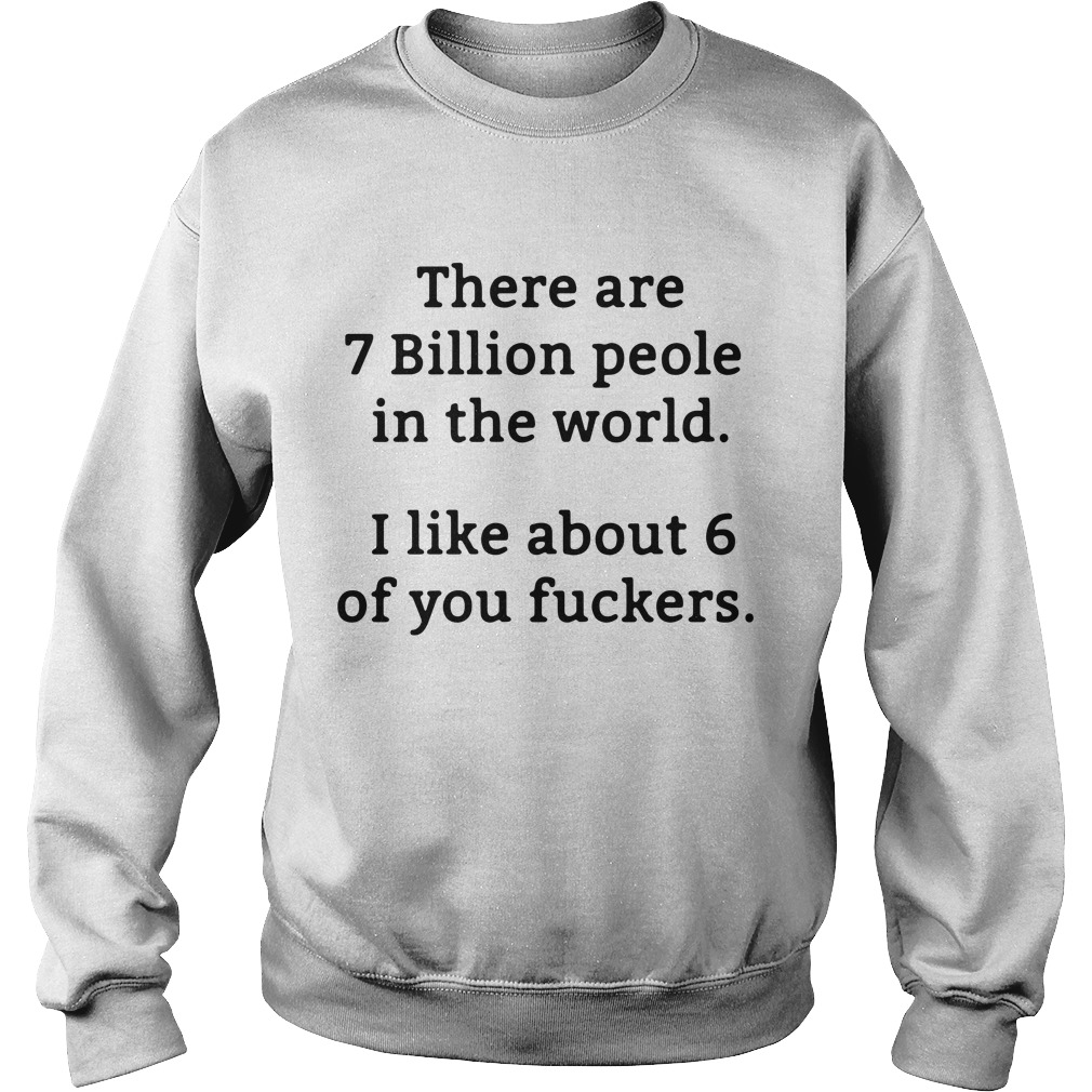 There Are 7 Billion People In The World I Like About 6 Of You Fuckers Sweater