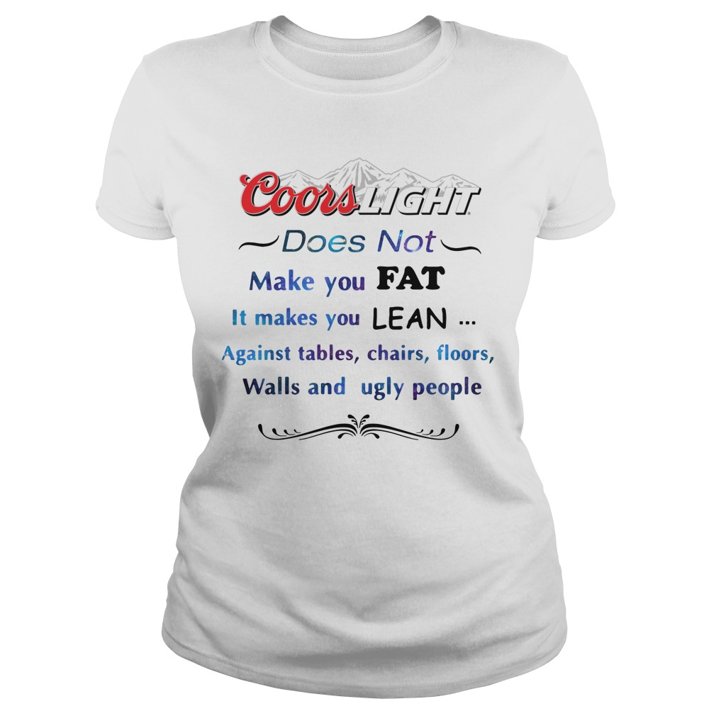 Coors Light Does Not Make You Fat It Makes You Lean Against Ladies Tee