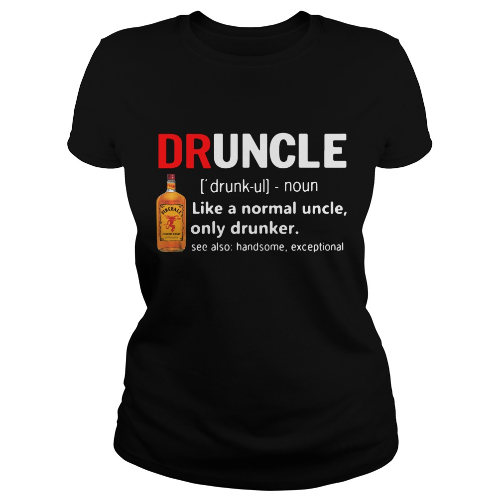 Druncle Fireball Definition Meaning Like A Normal Uncle Only Drunker Ladies Tee