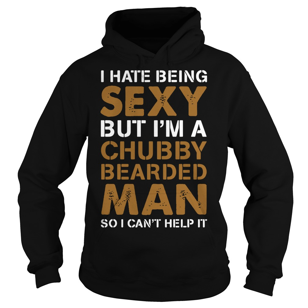 I Hate Being Sexy But I'm A Chubby Bearded Man So I Can't Help It Hoodie