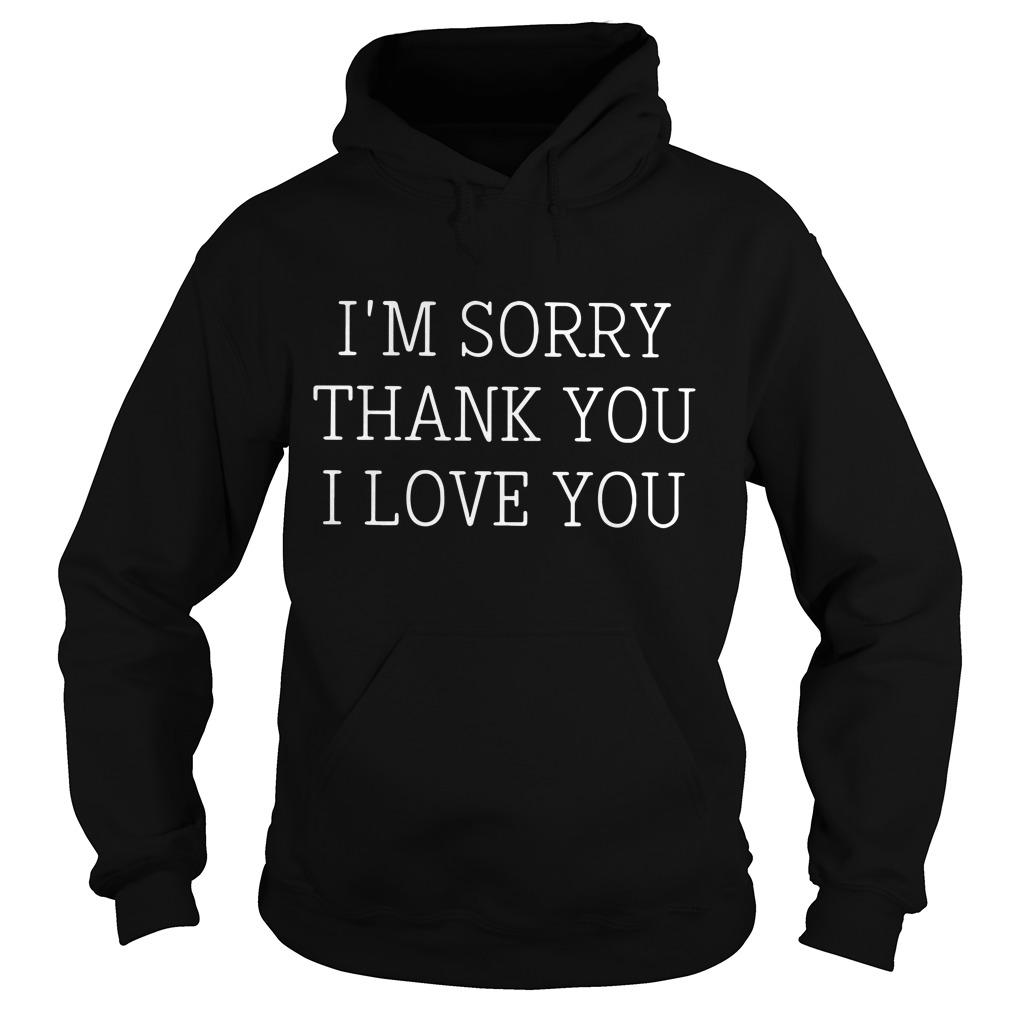 I'm Sorry Thank You I Love You Hoodie