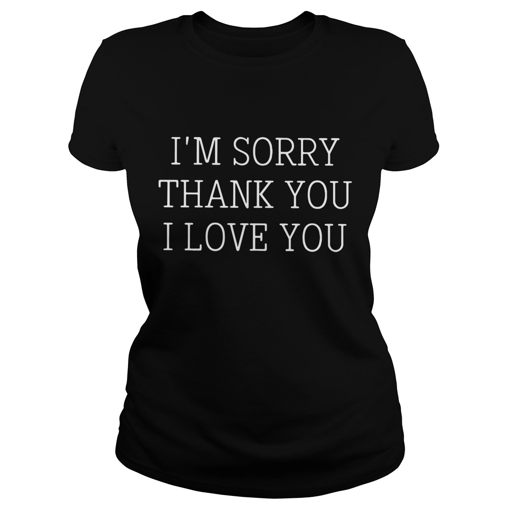 I'm Sorry Thank You I Love You Ladies Tee