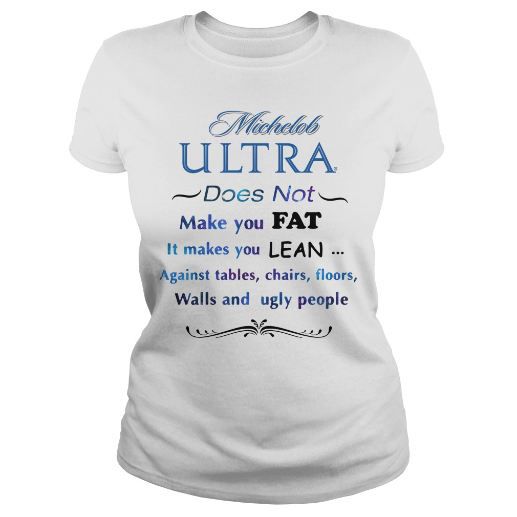 Michelob Ultra Does Not Make You Fat It Makes You Lean Against Ladies Tee