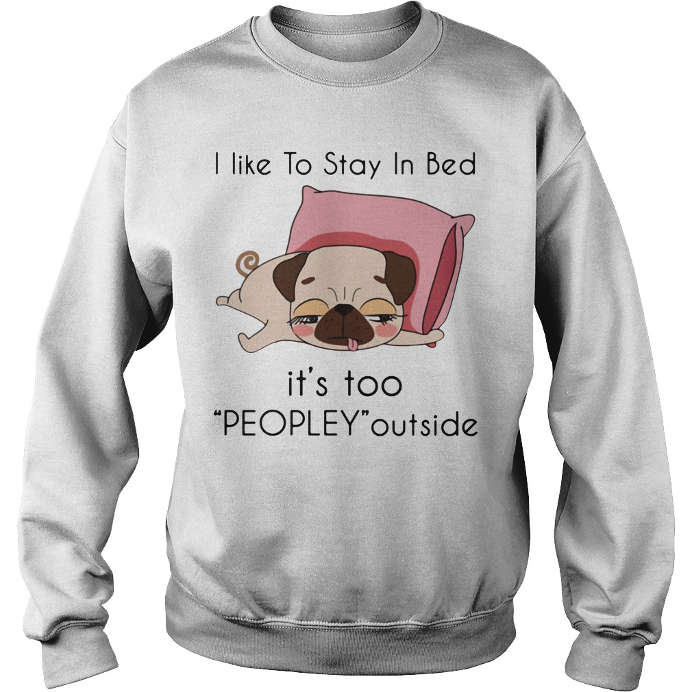 Pug I Like To Stay In Bed It's Too Peopley Outside Sweater
