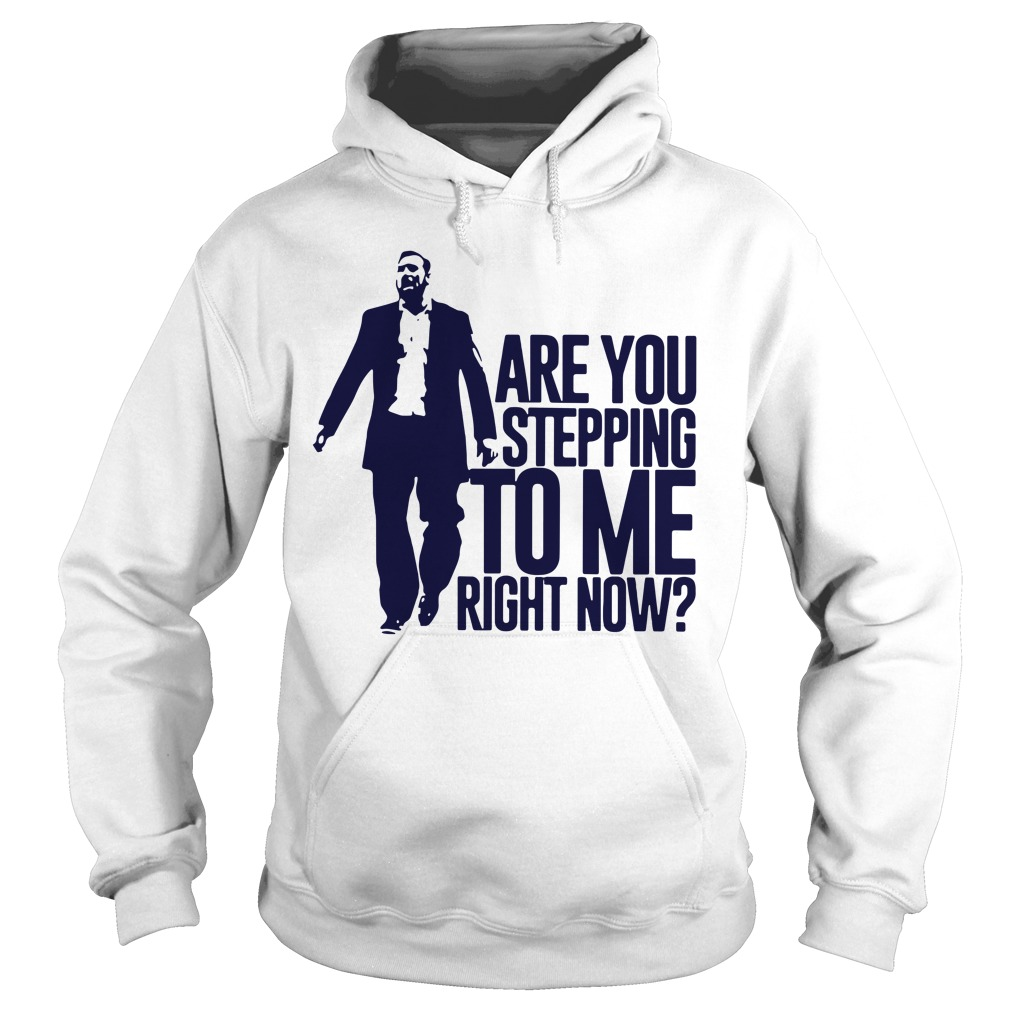 Are You Stepping To Me Right Now Hoodie