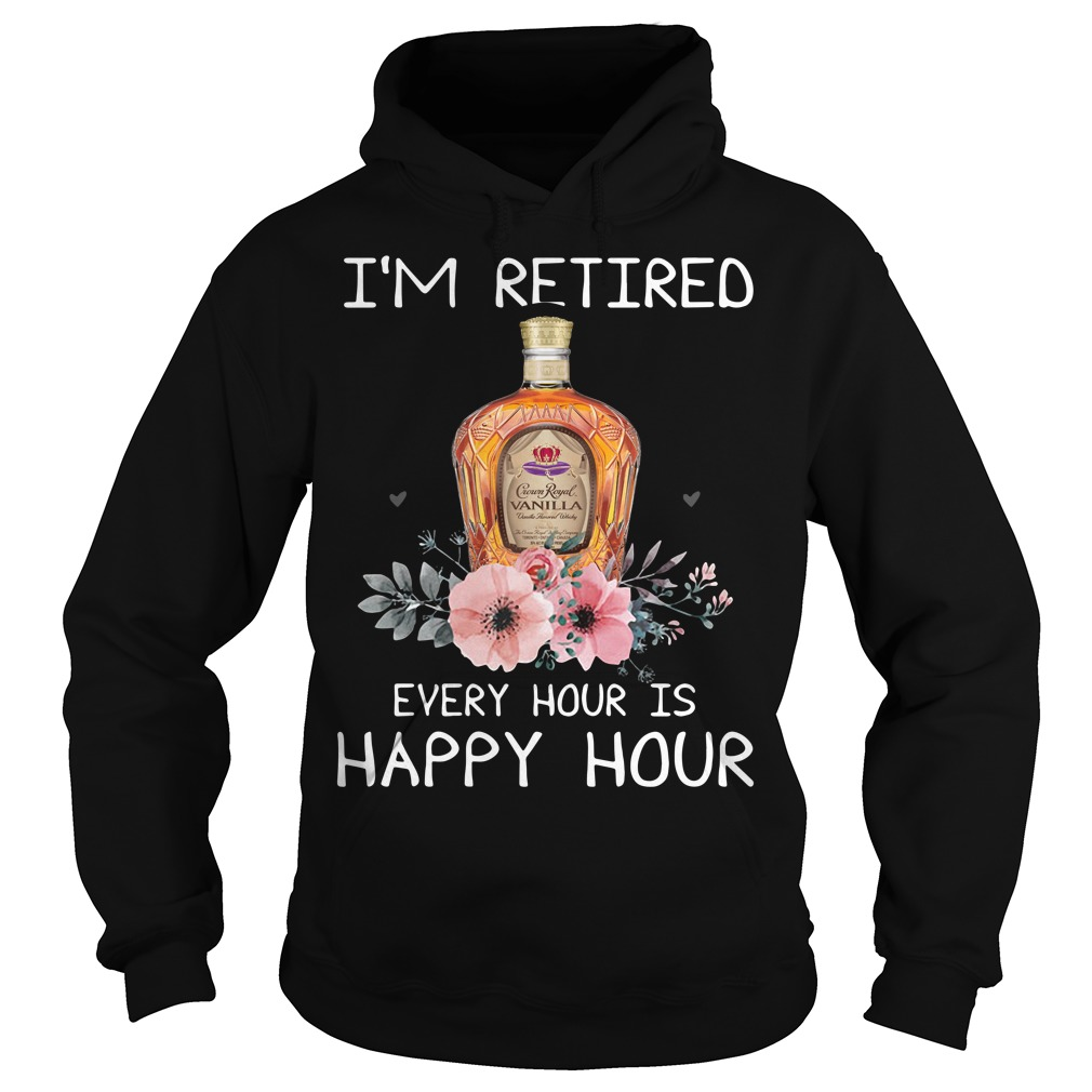 Crown Royal I'm Retired Every Hour Is Happy Hour Hoodie