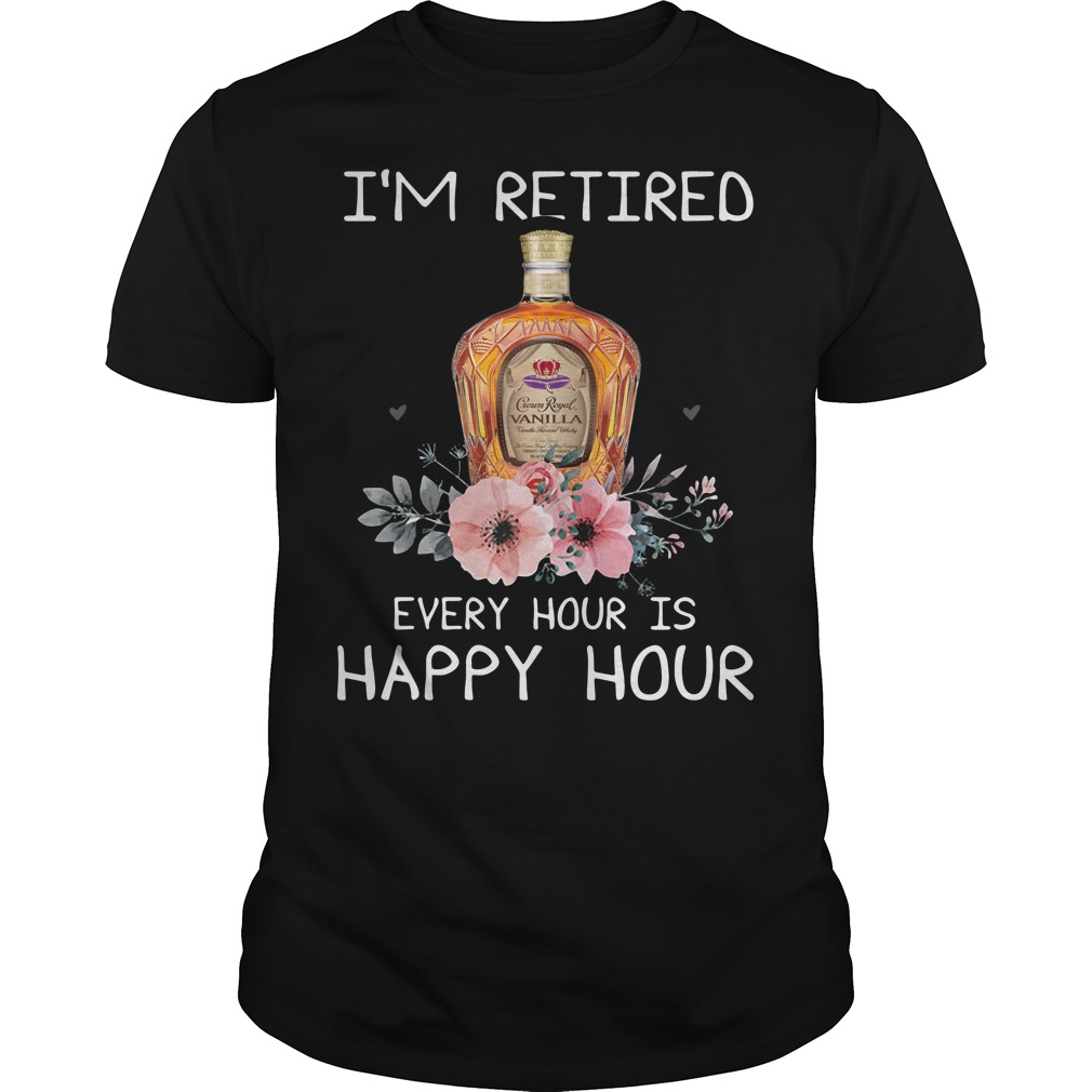 Crown Royal I'm Retired Every Hour Is Happy Hour Shirt