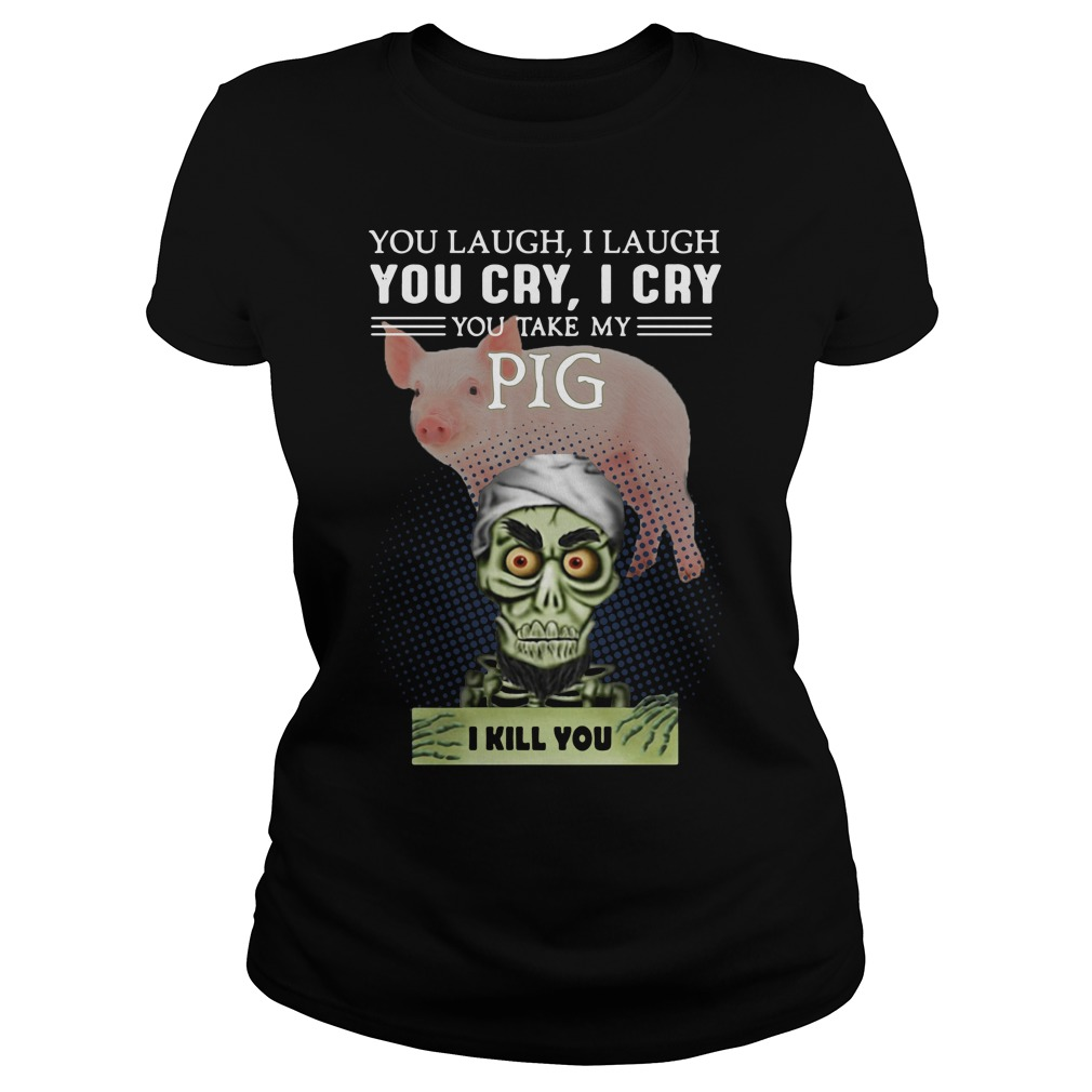 Jeff Dunham You Laugh I Laugh You Cry I Cry You Take My Pig Ladies Tee