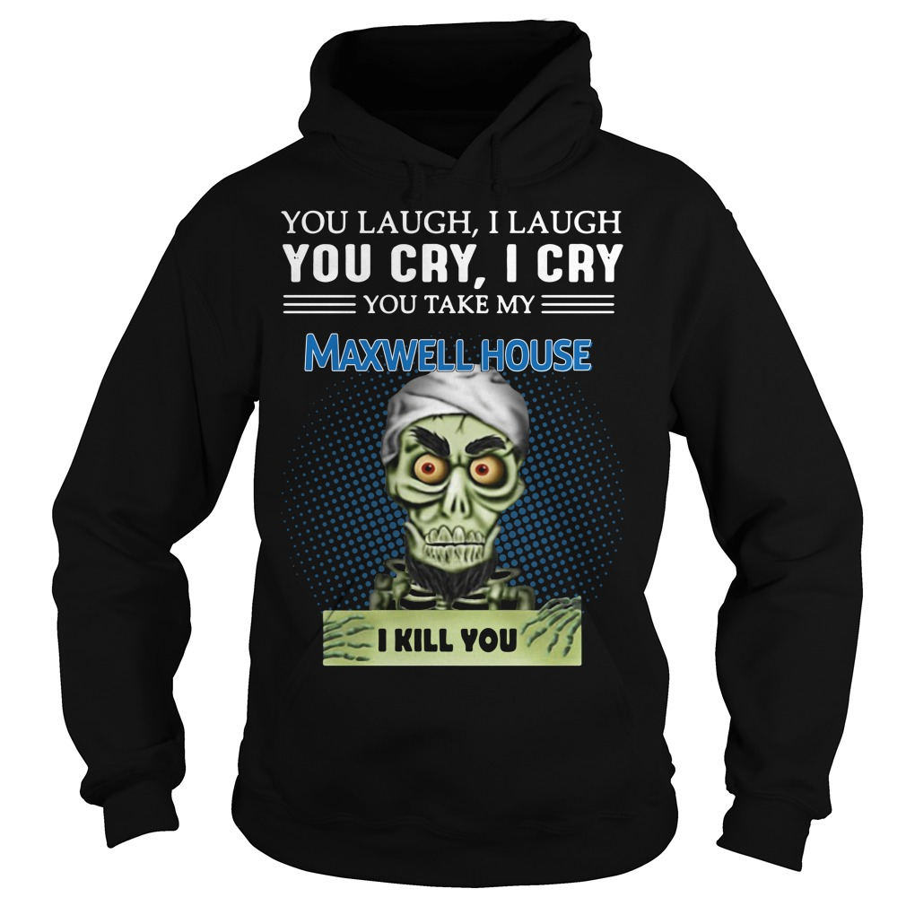 Jeff Dunham Puppet You Laugh I Laugh You Cry I Cry Maxwell House Hoodie