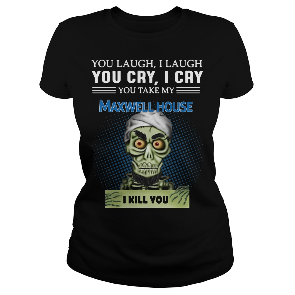 Jeff Dunham Puppet You Laugh I Laugh You Cry I Cry Maxwell House Ladies Tee