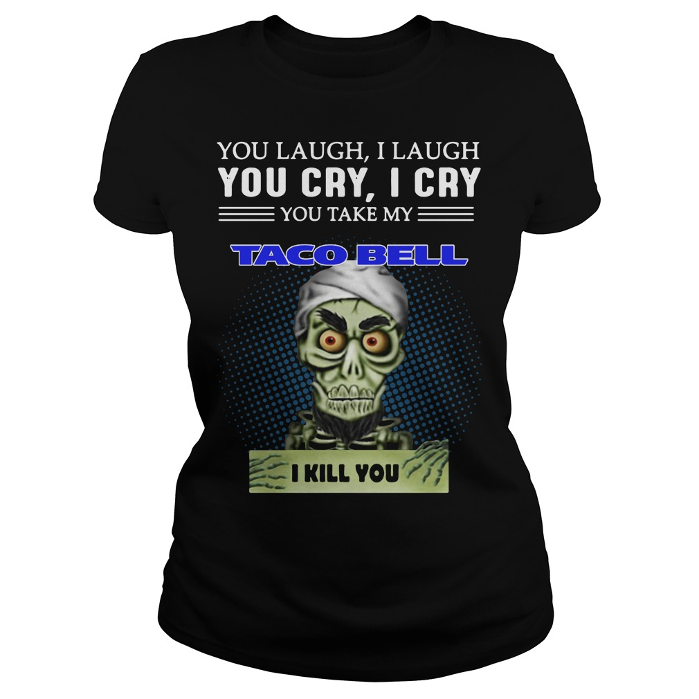 Jeff Dunham Puppet You Laugh I Laugh You Cry I Cry Taco Bell Ladies Tee