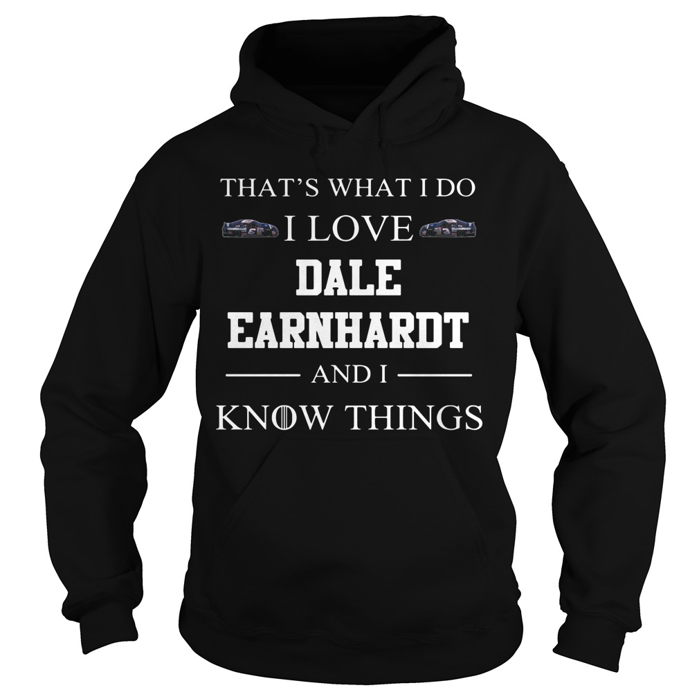 That's What I Do I Love Dale Earnhardt And I Know Things Hoodie
