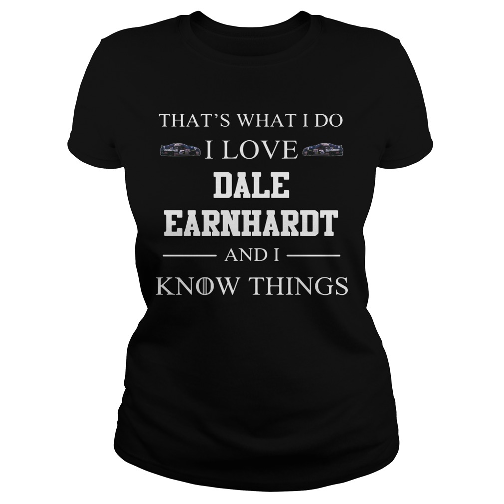 That's What I Do I Love Dale Earnhardt And I Know Things Ladies Tee